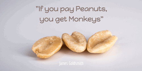 If you pay peanuts, you get monkeys. James Goldsmith
